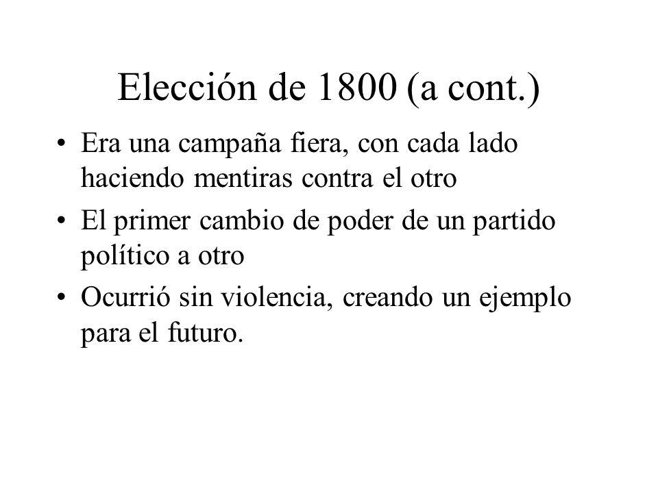Elección de 1800 (a cont.) Era una campaña fiera, con cada lado haciendo mentiras contra el otro El primer cambio de poder de un partido político a otro Ocurrió sin violencia, creando un ejemplo para el futuro.