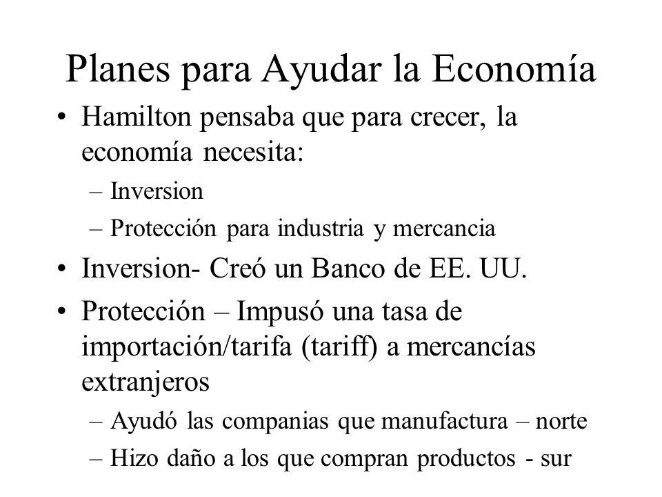 Planes para Ayudar la Economía Hamilton pensaba que para crecer, la economía necesita: –Inversion –Protección para industria y mercancia Inversion- Creó un Banco de EE.