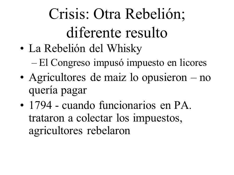 Crisis: Otra Rebelión; diferente resulto La Rebelión del Whisky –El Congreso impusó impuesto en licores Agricultores de maiz lo opusieron – no quería pagar 1794 - cuando funcionarios en PA.
