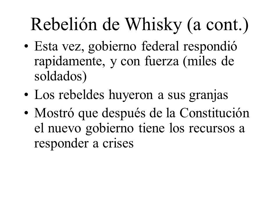 Rebelión de Whisky (a cont.) Esta vez, gobierno federal respondió rapidamente, y con fuerza (miles de soldados) Los rebeldes huyeron a sus granjas Mostró que después de la Constitución el nuevo gobierno tiene los recursos a responder a crises
