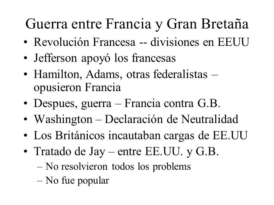 Guerra entre Francia y Gran Bretaña Revolución Francesa -- divisiones en EEUU Jefferson apoyó los francesas Hamilton, Adams, otras federalistas – opusieron Francia Despues, guerra – Francia contra G.B.