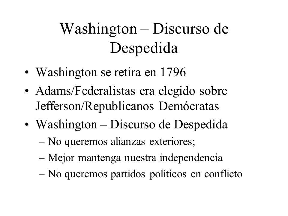 Washington – Discurso de Despedida Washington se retira en 1796 Adams/Federalistas era elegido sobre Jefferson/Republicanos Demócratas Washington – Discurso de Despedida –No queremos alianzas exteriores; –Mejor mantenga nuestra independencia –No queremos partidos políticos en conflicto