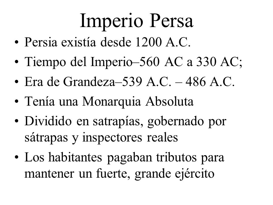 Imperio Persa Persia existía desde 1200 A.C. Tiempo del Imperio–560 AC a 330 AC; Era de Grandeza–539 A.C. – 486 A.C. Tenía una Monarquia Absoluta Divi
