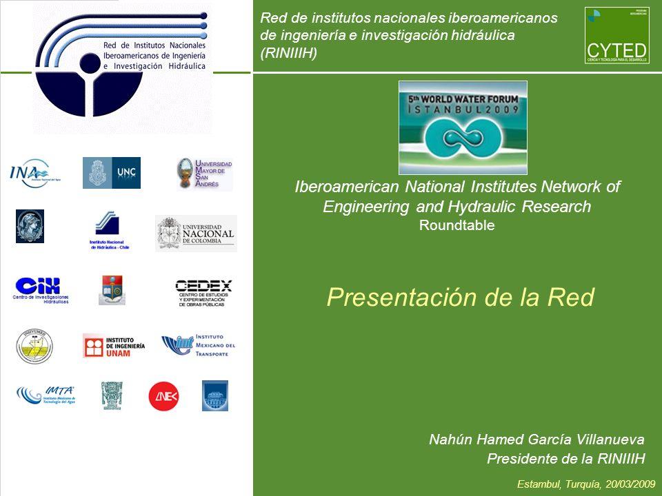 Iberoamerican National Institutes Network of Engineering and Hydraulic Research Roundtable Nahún Hamed García Villanueva Presidente de la RINIIIH Presentación de la Red Red de institutos nacionales iberoamericanos de ingeniería e investigación hidráulica (RINIIIH) Estambul, Turquía, 20/03/2009