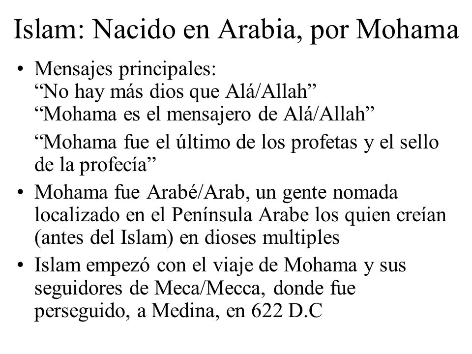 Islam: Nacido en Arabia, por Mohama Mensajes principales: No hay más dios que Alá/Allah Mohama es el mensajero de Alá/Allah Mohama fue el último de los profetas y el sello de la profecía Mohama fue Arabé/Arab, un gente nomada localizado en el Península Arabe los quien creían (antes del Islam) en dioses multiples Islam empezó con el viaje de Mohama y sus seguidores de Meca/Mecca, donde fue perseguido, a Medina, en 622 D.C