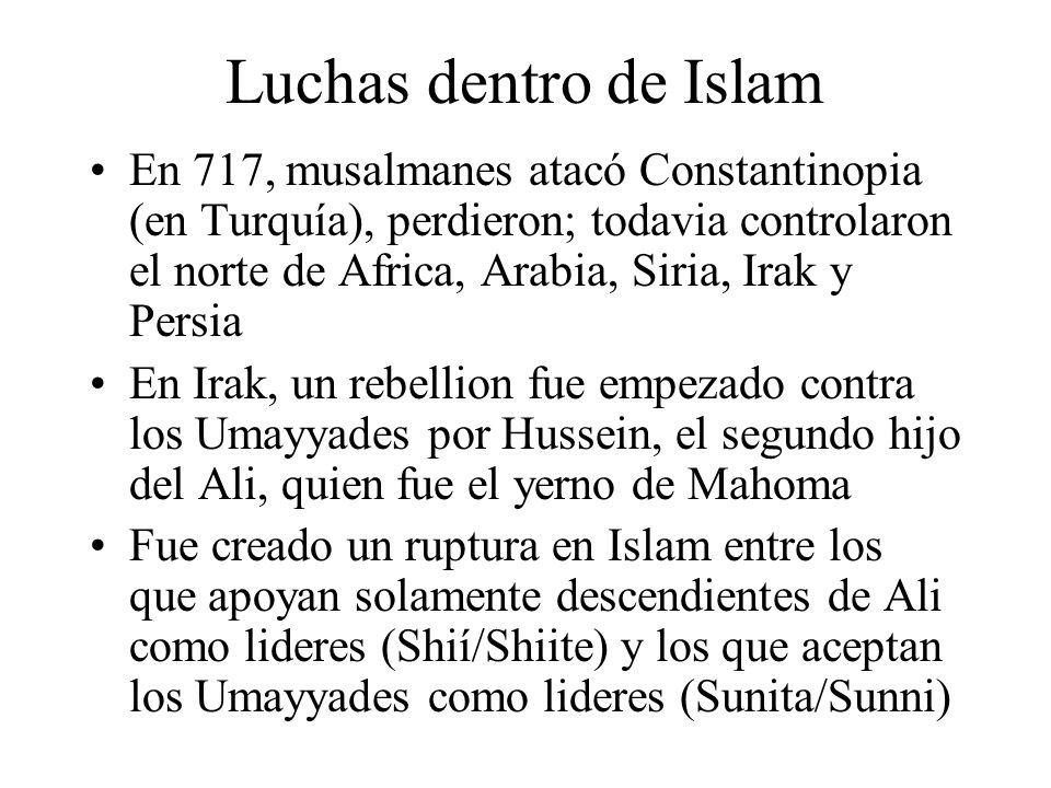 Luchas dentro de Islam En 717, musalmanes atacó Constantinopia (en Turquía), perdieron; todavia controlaron el norte de Africa, Arabia, Siria, Irak y Persia En Irak, un rebellion fue empezado contra los Umayyades por Hussein, el segundo hijo del Ali, quien fue el yerno de Mahoma Fue creado un ruptura en Islam entre los que apoyan solamente descendientes de Ali como lideres (Shií/Shiite) y los que aceptan los Umayyades como lideres (Sunita/Sunni)