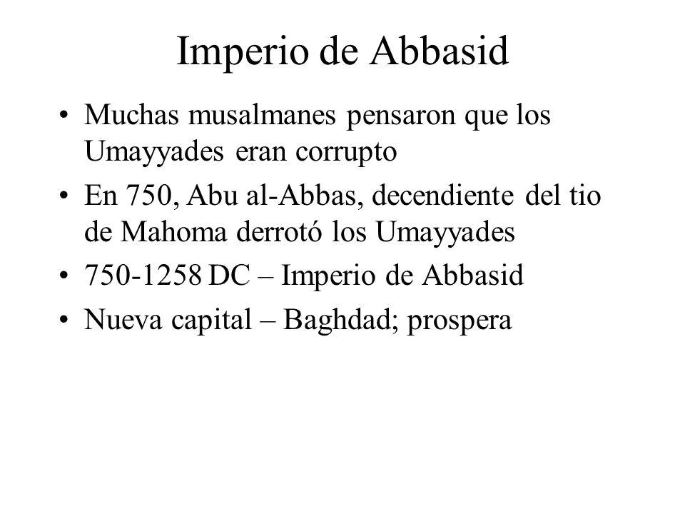 Imperio de Abbasid Muchas musalmanes pensaron que los Umayyades eran corrupto En 750, Abu al-Abbas, decendiente del tio de Mahoma derrotó los Umayyades 750-1258 DC – Imperio de Abbasid Nueva capital – Baghdad; prospera