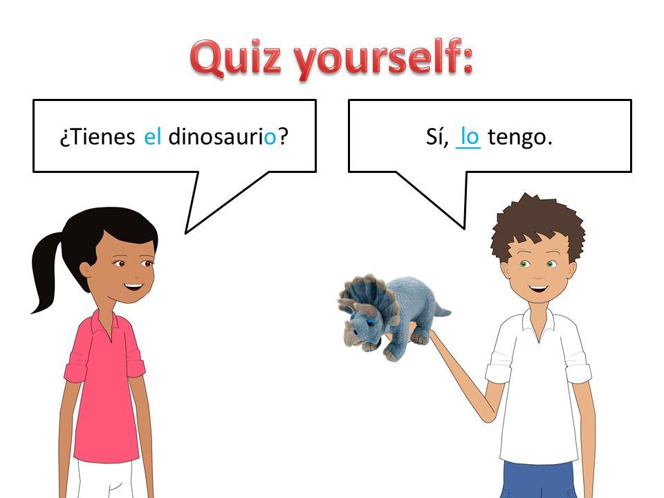 ¿Tienes el dinosaurio?Sí, __ tengo. lo