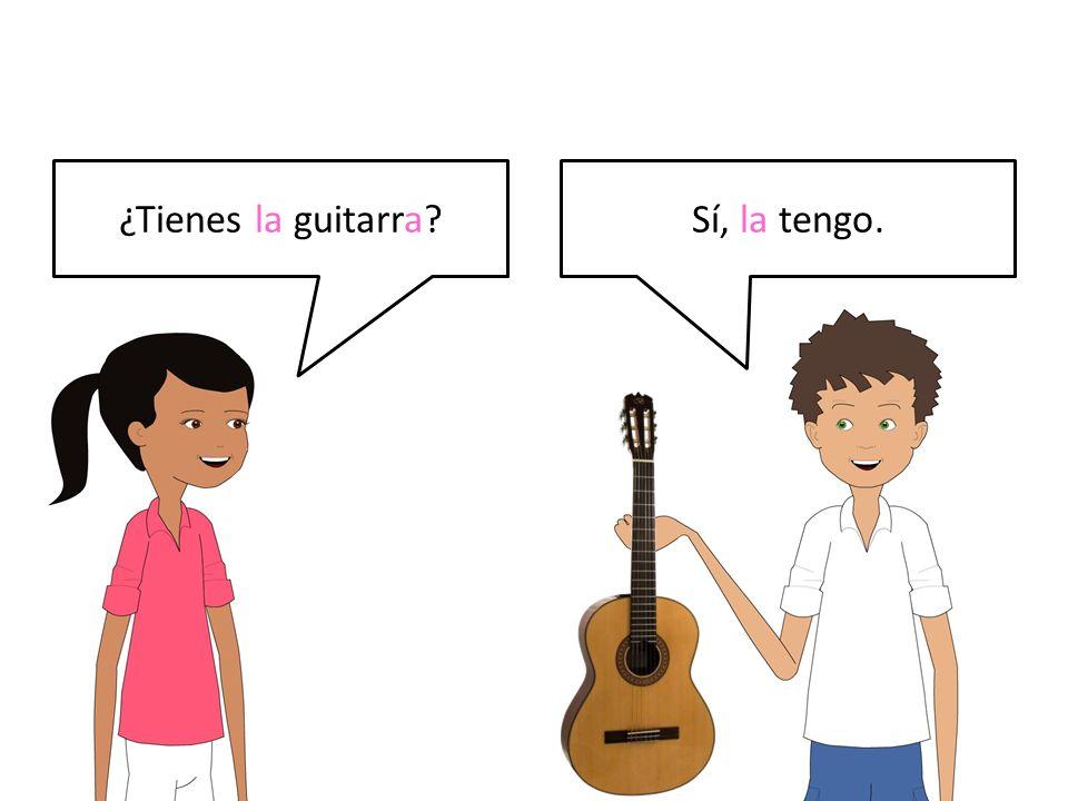¿Tienes la guitarra?Sí, la tengo.