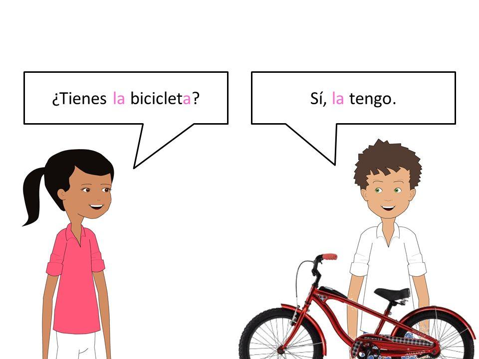 ¿Tienes la bicicleta?Sí, la tengo.