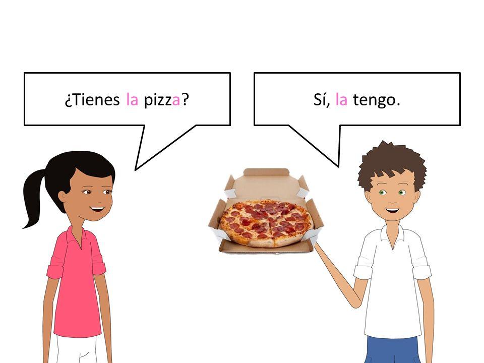 ¿Tienes la pizza?Sí, la tengo.