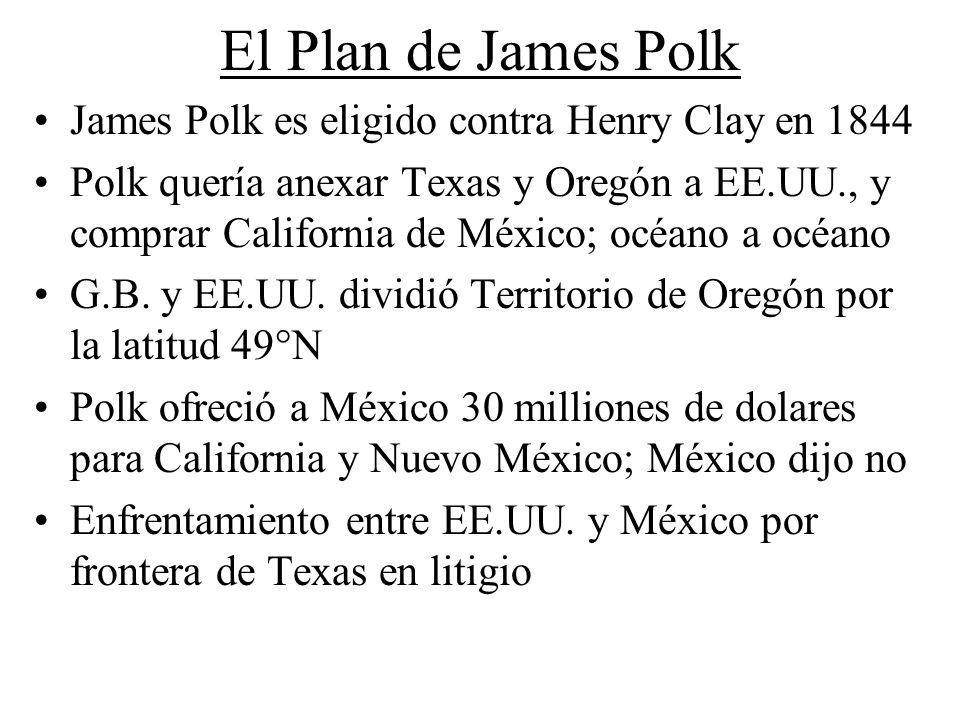 El Plan de James Polk James Polk es eligido contra Henry Clay en 1844 Polk quería anexar Texas y Oregón a EE.UU., y comprar California de México; océa