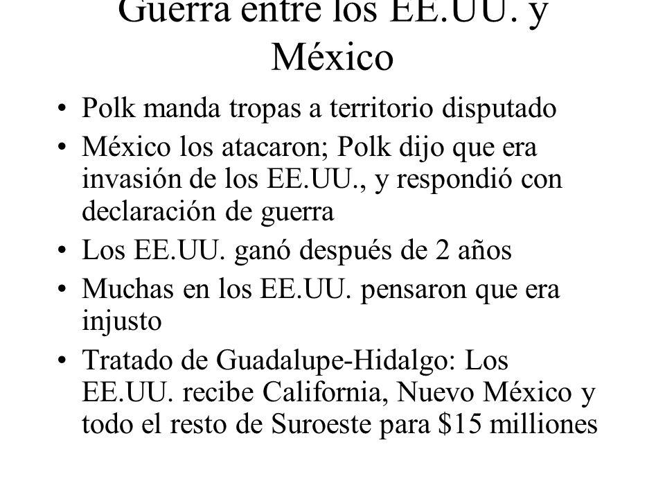 Guerra entre los EE.UU. y México Polk manda tropas a territorio disputado México los atacaron; Polk dijo que era invasión de los EE.UU., y respondió c