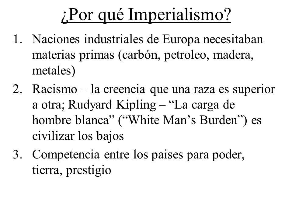 ¿Por qué Imperialismo? 1.Naciones industriales de Europa necesitaban materias primas (carbón, petroleo, madera, metales) 2.Racismo – la creencia que u