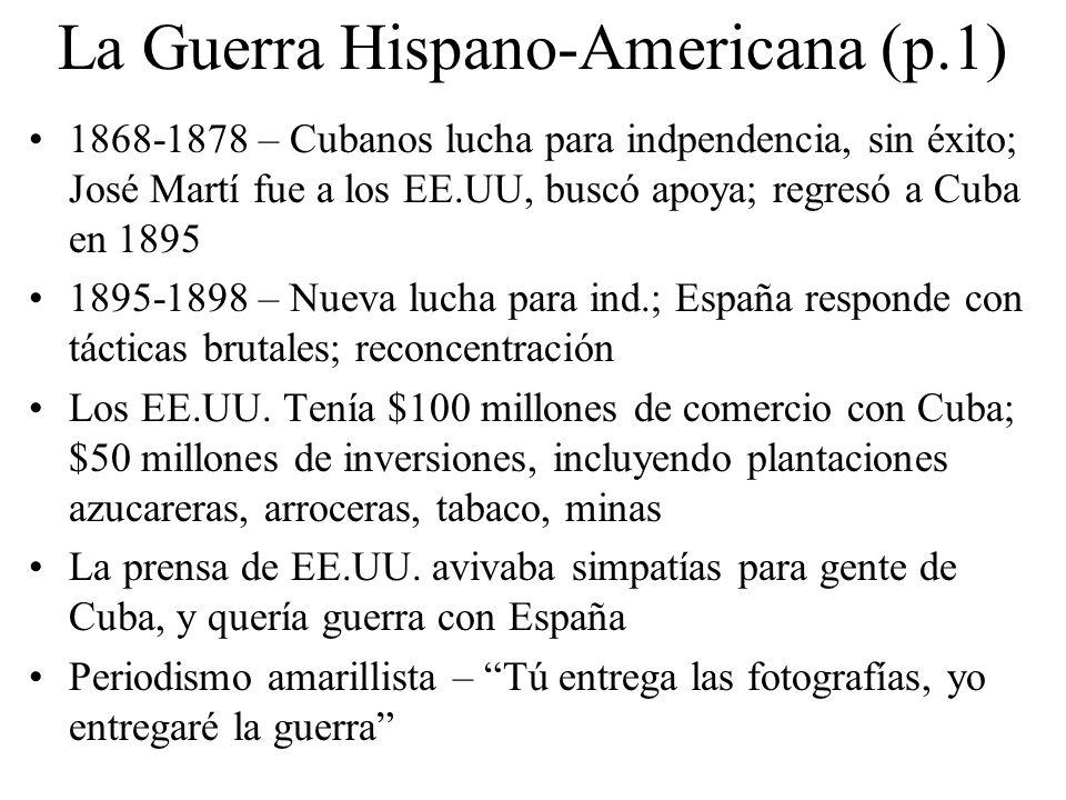 La Guerra Hispano-Americana (p.2) 2/15/1898 – Explosión de buque de guerra Maine Probablemente fue accidente, pero los periodistas dijeron que España tuvo la culpa 4/25/1898 – Congreso le declaró guerra contra España; 4/30/1898 – Armada de los EE.UU.