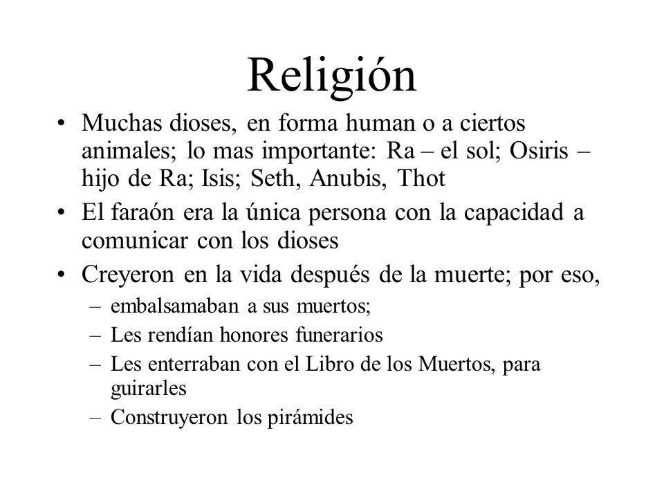 Religión Muchas dioses, en forma human o a ciertos animales; lo mas importante: Ra – el sol; Osiris – hijo de Ra; Isis; Seth, Anubis, Thot El faraón e