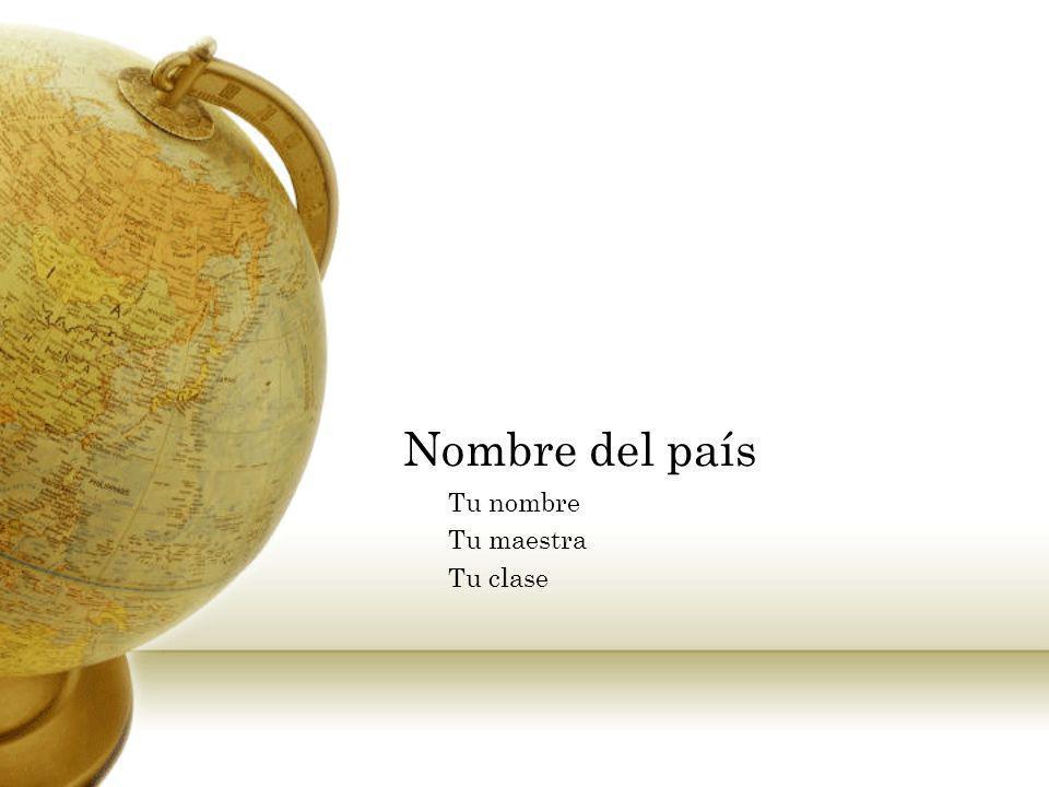 Nombre del país Tu nombre Tu maestra Tu clase