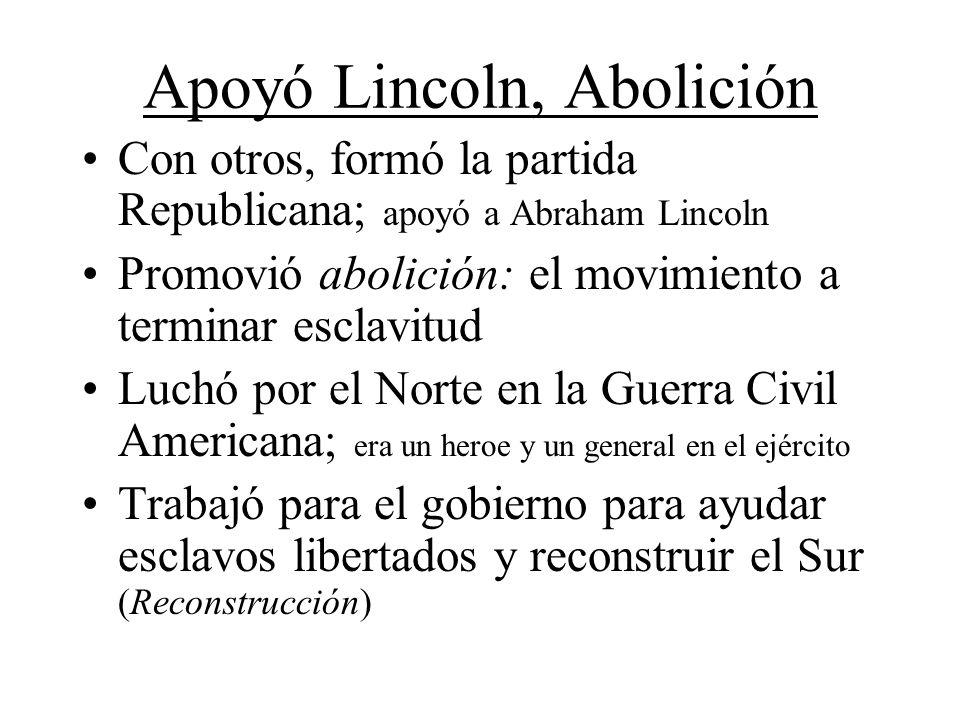 Apoyó Lincoln, Abolición Con otros, formó la partida Republicana; apoyó a Abraham Lincoln Promovió abolición: el movimiento a terminar esclavitud Luch