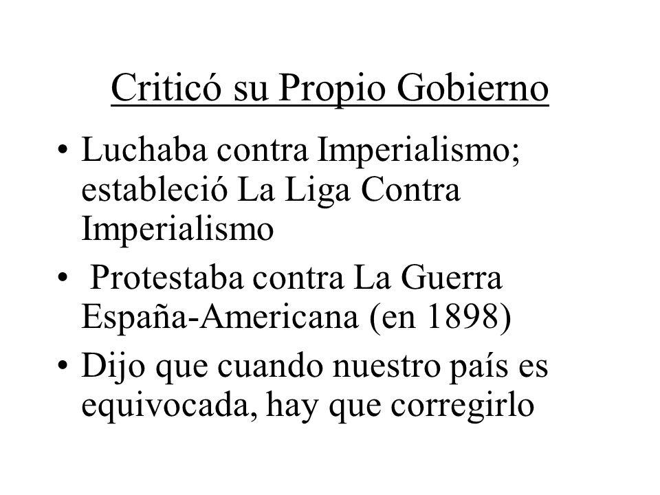 Criticó su Propio Gobierno Luchaba contra Imperialismo; estableció La Liga Contra Imperialismo Protestaba contra La Guerra España-Americana (en 1898)