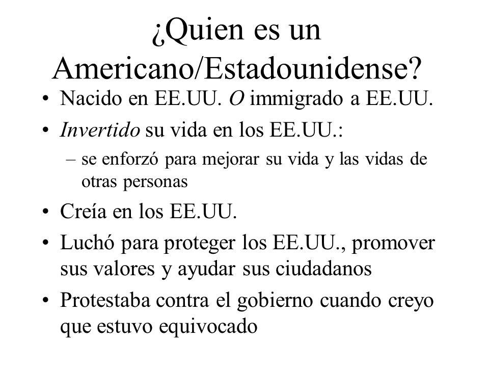 ¿Quien es un Americano/Estadounidense? Nacido en EE.UU. O immigrado a EE.UU. Invertido su vida en los EE.UU.: –se enforzó para mejorar su vida y las v
