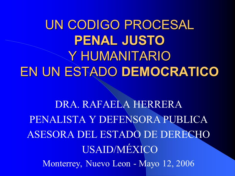 UN CODIGO PROCESAL PENAL JUSTO Y HUMANITARIO EN UN ESTADO DEMOCRATICO DRA. RAFAELA HERRERA PENALISTA Y DEFENSORA PUBLICA ASESORA DEL ESTADO DE DERECHO