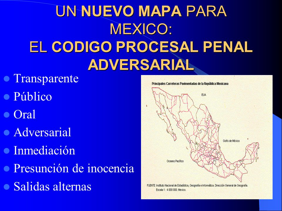 UN NUEVO MAPA PARA MEXICO: EL CODIGO PROCESAL PENAL ADVERSARIAL Transparente Público Oral Adversarial Inmediación Presunción de inocencia Salidas alte