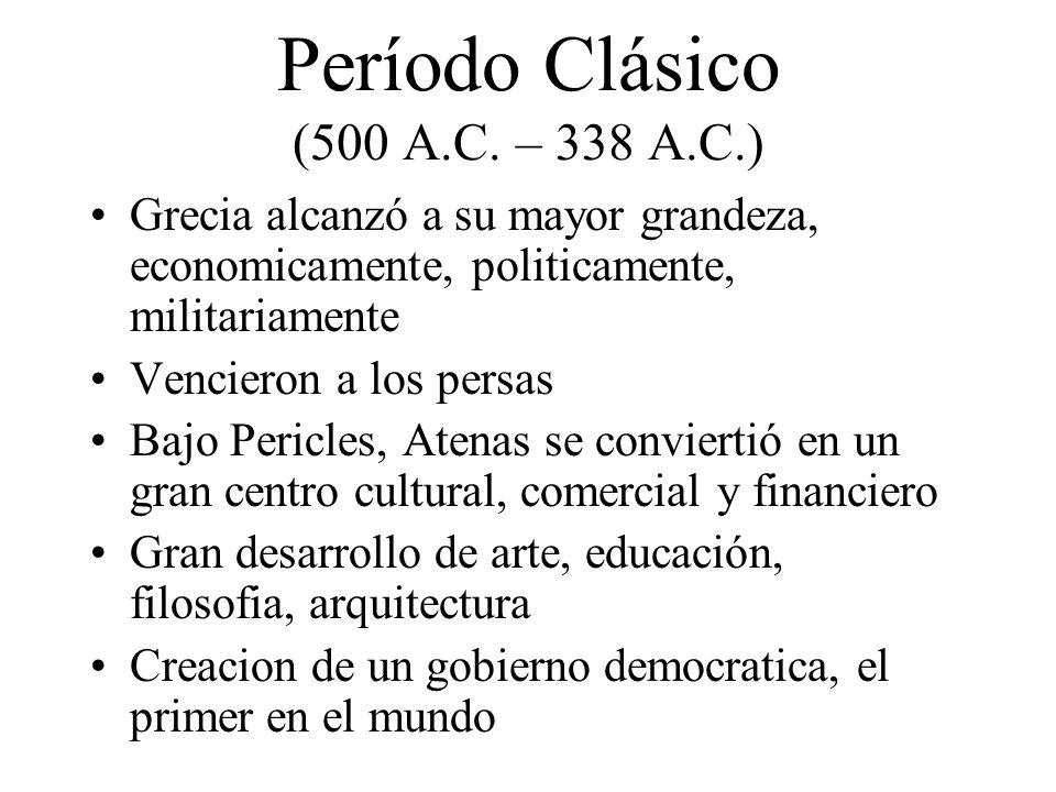 Período Clásico (500 A.C. – 338 A.C.) Grecia alcanzó a su mayor grandeza, economicamente, politicamente, militariamente Vencieron a los persas Bajo Pe