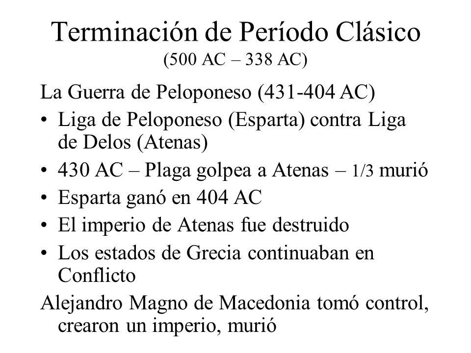 Terminación de Período Clásico (500 AC – 338 AC) La Guerra de Peloponeso (431-404 AC) Liga de Peloponeso (Esparta) contra Liga de Delos (Atenas) 430 A