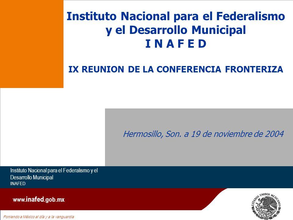 Instituto Nacional para el Federalismo y el Desarrollo Municipal I N A F E D IX REUNION DE LA CONFERENCIA FRONTERIZA Hermosillo, Son.