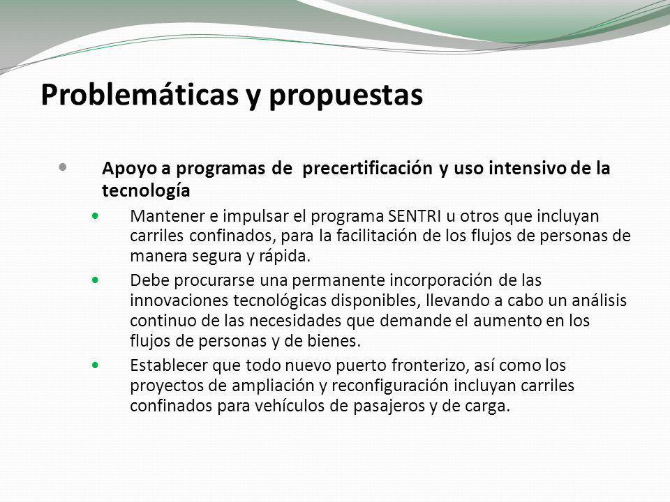 Problemáticas y propuestas Apoyo a programas de precertificación y uso intensivo de la tecnología Mantener e impulsar el programa SENTRI u otros que incluyan carriles confinados, para la facilitación de los flujos de personas de manera segura y rápida.