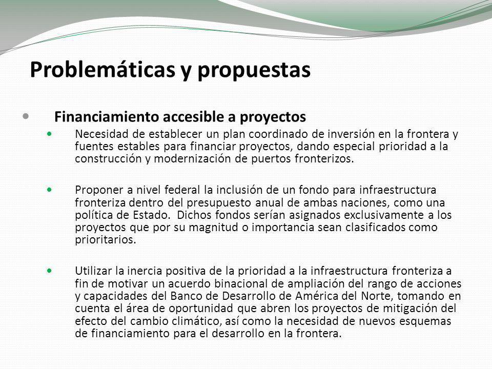 Problemáticas y propuestas Financiamiento accesible a proyectos Necesidad de establecer un plan coordinado de inversión en la frontera y fuentes estables para financiar proyectos, dando especial prioridad a la construcción y modernización de puertos fronterizos.