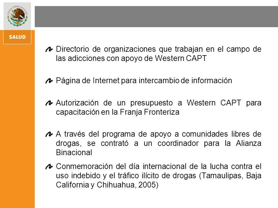 Directorio de organizaciones que trabajan en el campo de las adicciones con apoyo de Western CAPT Página de Internet para intercambio de información Autorización de un presupuesto a Western CAPT para capacitación en la Franja Fronteriza A través del programa de apoyo a comunidades libres de drogas, se contrató a un coordinador para la Alianza Binacional Conmemoración del día internacional de la lucha contra el uso indebido y el tráfico ilícito de drogas (Tamaulipas, Baja California y Chihuahua, 2005)