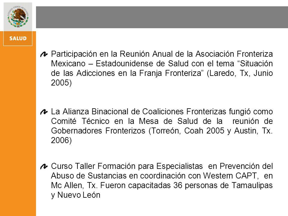 Participación en la Reunión Anual de la Asociación Fronteriza Mexicano – Estadounidense de Salud con el tema Situación de las Adicciones en la Franja Fronteriza (Laredo, Tx, Junio 2005) La Alianza Binacional de Coaliciones Fronterizas fungió como Comité Técnico en la Mesa de Salud de la reunión de Gobernadores Fronterizos (Torreón, Coah 2005 y Austin, Tx.