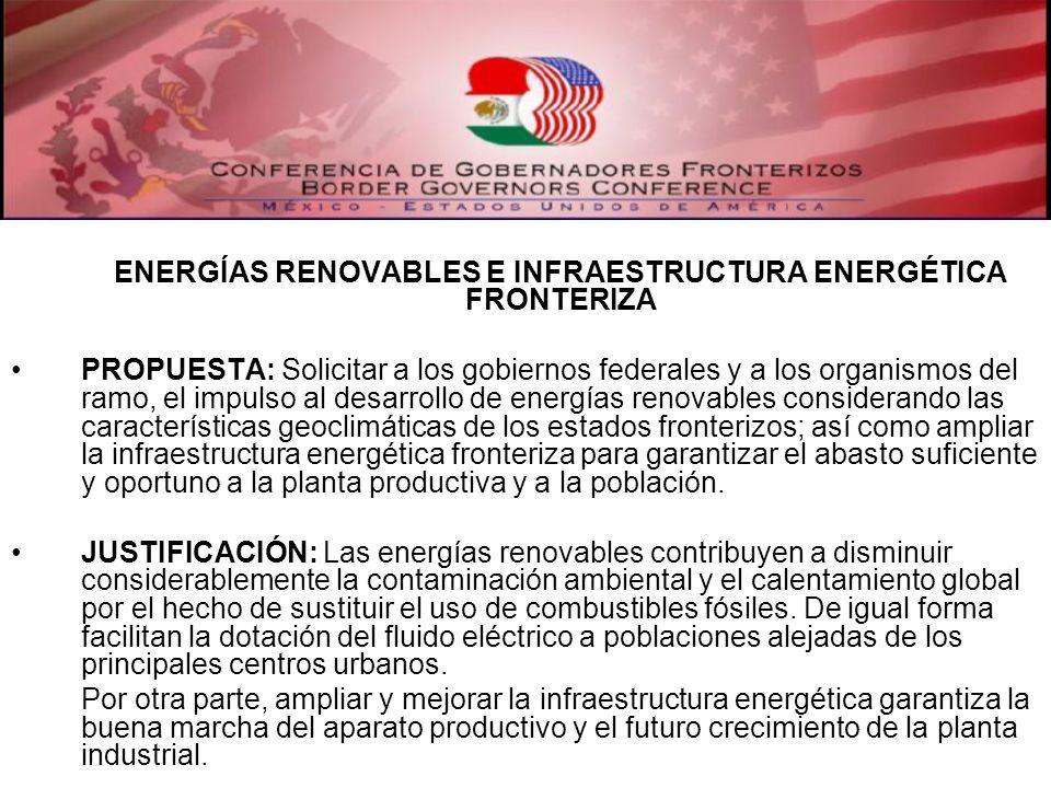 ENERGÍAS RENOVABLES E INFRAESTRUCTURA ENERGÉTICA FRONTERIZA PROPUESTA: Solicitar a los gobiernos federales y a los organismos del ramo, el impulso al