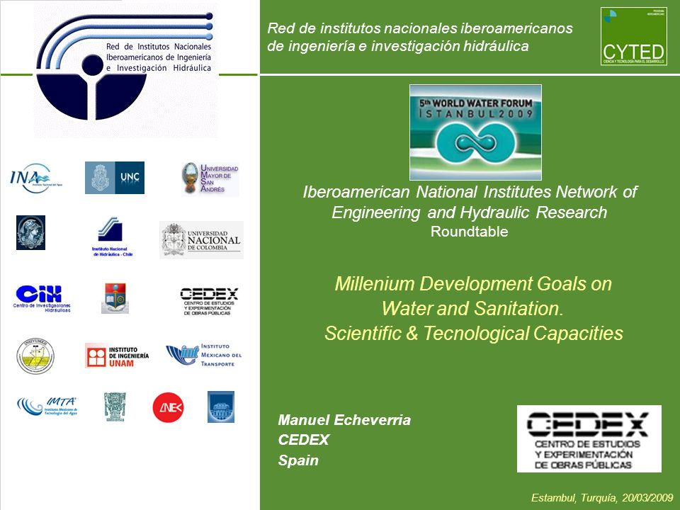 Iberoamerican National Institutes Network of Engineering and Hydraulic Research Roundtable Manuel Echeverria CEDEX Spain Millenium Development Goals on Water and Sanitation.