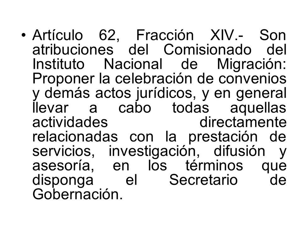 Artículo 62, Fracción XIV.- Son atribuciones del Comisionado del Instituto Nacional de Migración: Proponer la celebración de convenios y demás actos jurídicos, y en general llevar a cabo todas aquellas actividades directamente relacionadas con la prestación de servicios, investigación, difusión y asesoría, en los términos que disponga el Secretario de Gobernación.