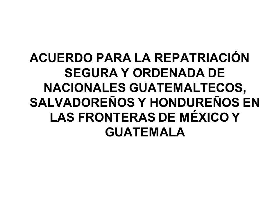 ACUERDO PARA LA REPATRIACIÓN SEGURA Y ORDENADA DE NACIONALES GUATEMALTECOS, SALVADOREÑOS Y HONDUREÑOS EN LAS FRONTERAS DE MÉXICO Y GUATEMALA