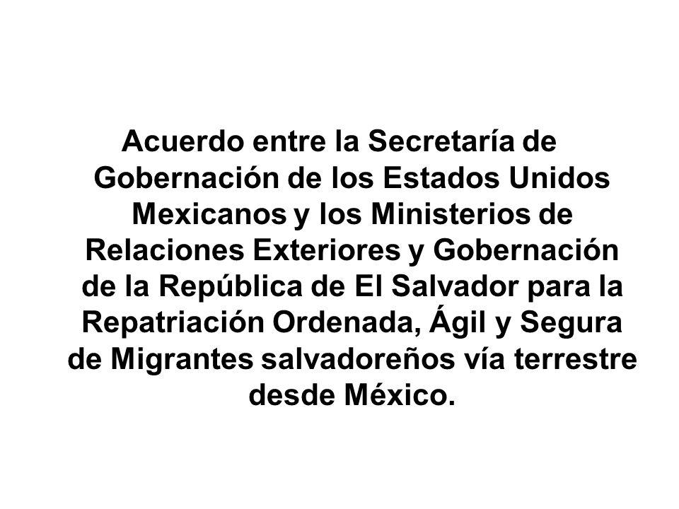 Acuerdo entre la Secretaría de Gobernación de los Estados Unidos Mexicanos y los Ministerios de Relaciones Exteriores y Gobernación de la República de El Salvador para la Repatriación Ordenada, Ágil y Segura de Migrantes salvadoreños vía terrestre desde México.