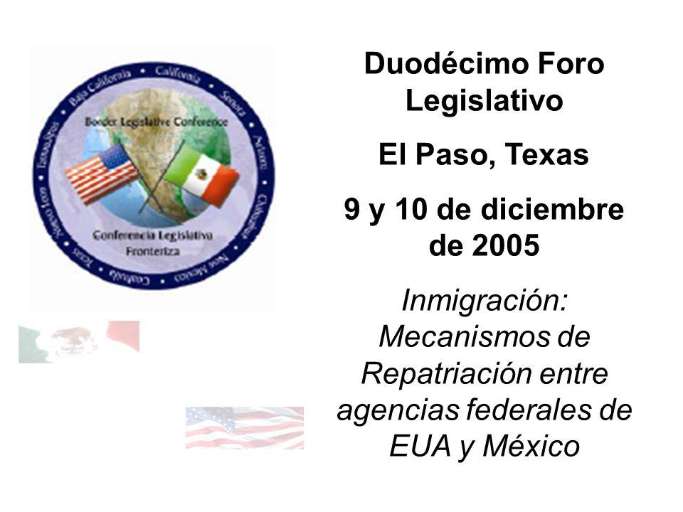 Duodécimo Foro Legislativo El Paso, Texas 9 y 10 de diciembre de 2005 Inmigración: Mecanismos de Repatriación entre agencias federales de EUA y México