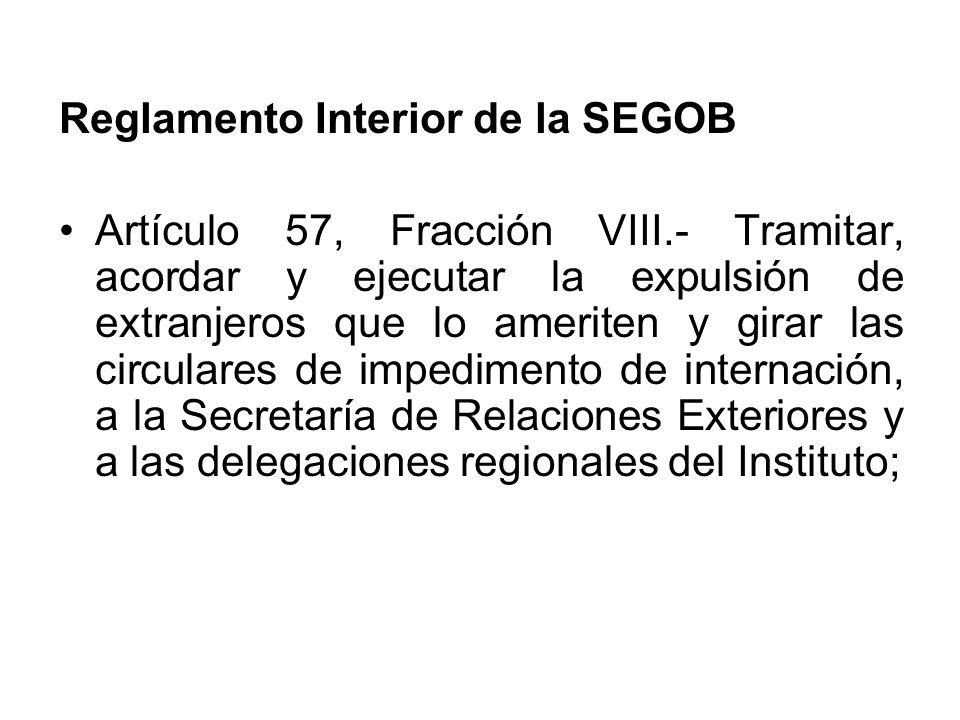 Reglamento Interior de la SEGOB Artículo 57, Fracción VIII.- Tramitar, acordar y ejecutar la expulsión de extranjeros que lo ameriten y girar las circulares de impedimento de internación, a la Secretaría de Relaciones Exteriores y a las delegaciones regionales del Instituto;