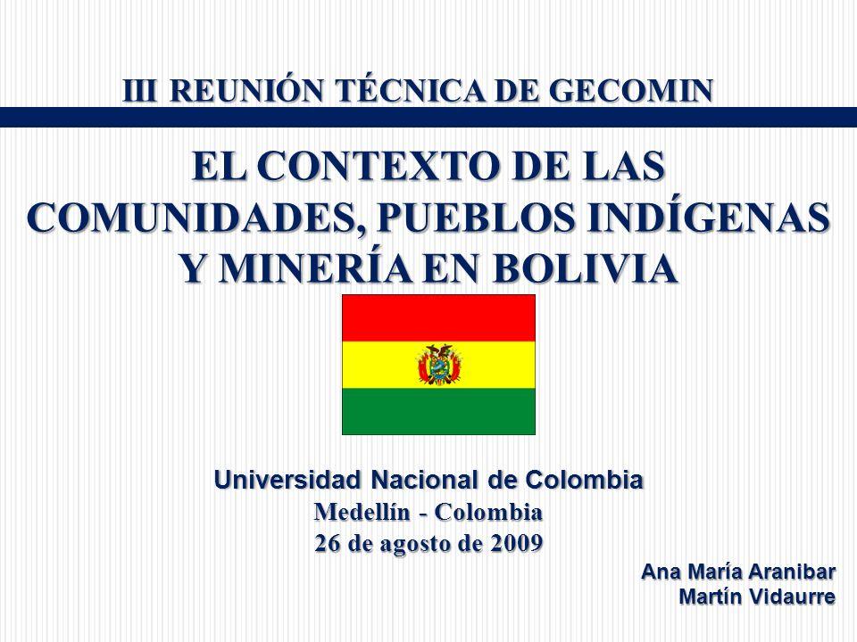 III REUNIÓN TÉCNICA DE GECOMIN III REUNIÓN TÉCNICA DE GECOMIN EL CONTEXTO DE LAS COMUNIDADES, PUEBLOS INDÍGENAS Y MINERÍA EN BOLIVIA Universidad Nacional de ColombiaUniversidad Nacional de Colombia Medellín - Colombia 26 de agosto de 2009 Ana María Aranibar Martín Vidaurre