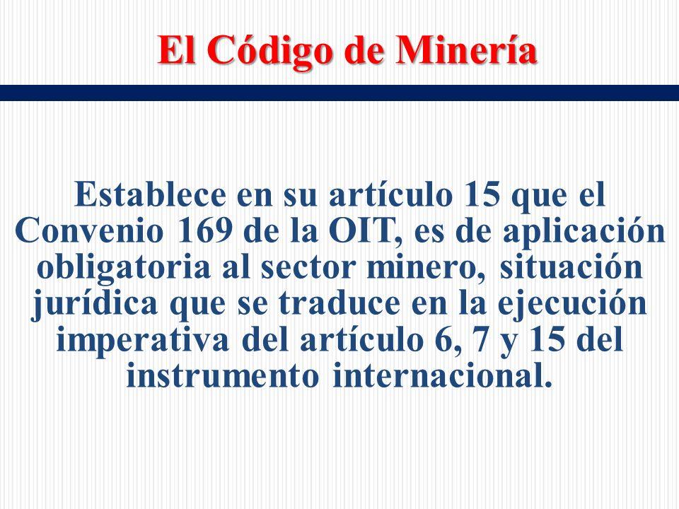 Establece en su artículo 15 que el Convenio 169 de la OIT, es de aplicación obligatoria al sector minero, situación jurídica que se traduce en la ejecución imperativa del artículo 6, 7 y 15 del instrumento internacional.