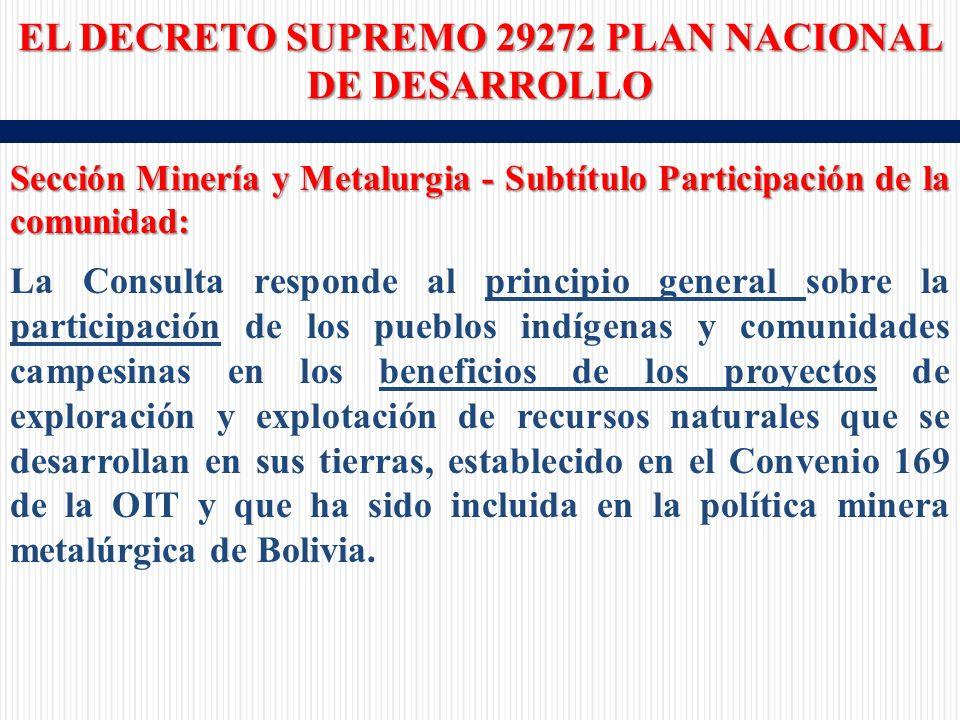 Sección Minería y Metalurgia - Subtítulo Participación de la comunidad: La Consulta responde al principio general sobre la participación de los pueblos indígenas y comunidades campesinas en los beneficios de los proyectos de exploración y explotación de recursos naturales que se desarrollan en sus tierras, establecido en el Convenio 169 de la OIT y que ha sido incluida en la política minera metalúrgica de Bolivia.