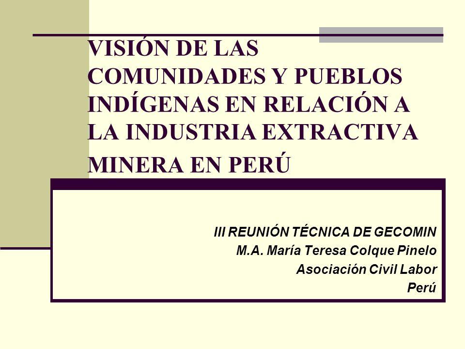 VISIÓN DE LAS COMUNIDADES Y PUEBLOS INDÍGENAS EN RELACIÓN A LA INDUSTRIA EXTRACTIVA MINERA EN PERÚ III REUNIÓN TÉCNICA DE GECOMIN M.A. María Teresa Co