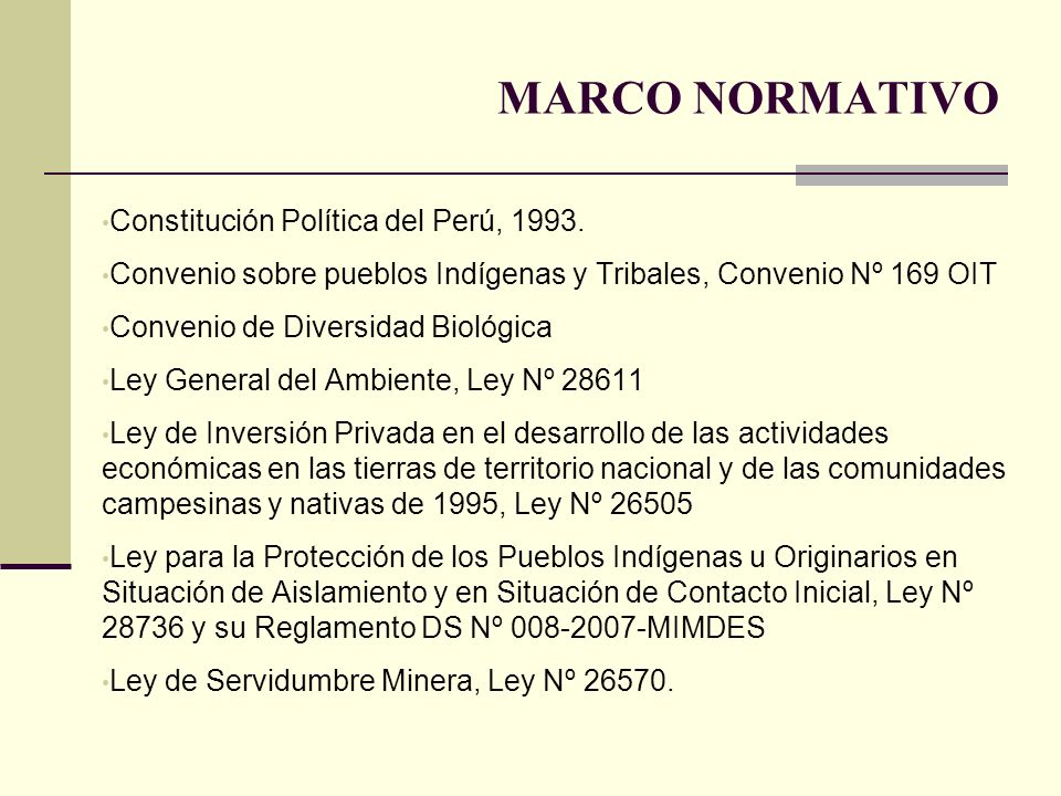 MARCO NORMATIVO Constitución Política del Perú, 1993. Convenio sobre pueblos Indígenas y Tribales, Convenio Nº 169 OIT Convenio de Diversidad Biológic