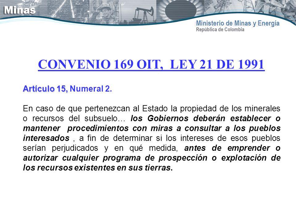 CONVENIO 169 OIT, LEY 21 DE 1991 Artículo 15, Artículo 15, Numeral 2. En caso de que pertenezcan al Estado la propiedad de los minerales o recursos de