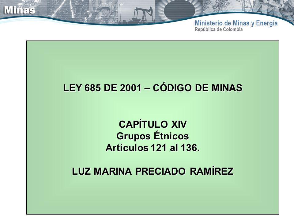 LEY 685 DE 2001 – CÓDIGO DE MINAS CAPÍTULO XIV Grupos Étnicos Artículos 121 al 136. LUZ MARINA PRECIADO RAMÍREZ