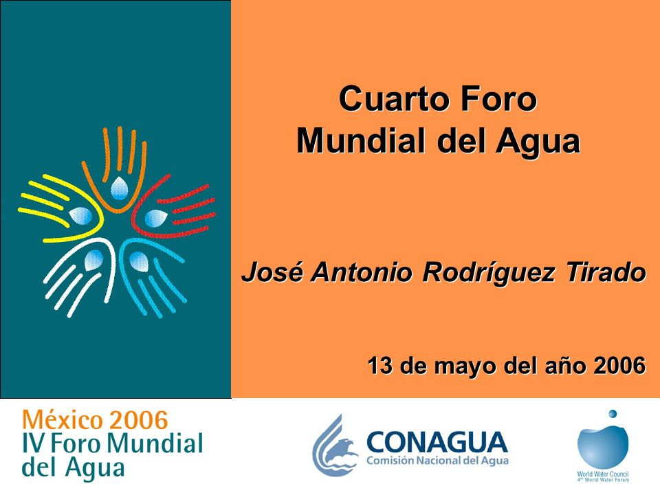 1 Cuarto Foro Mundial del Agua Cuarto Foro Mundial del Agua José Antonio Rodríguez Tirado 13 de mayo del año 2006