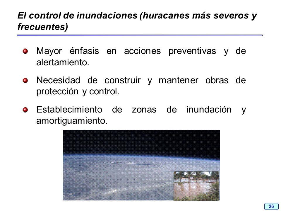26 El control de inundaciones (huracanes más severos y frecuentes) Mayor énfasis en acciones preventivas y de alertamiento. Necesidad de construir y m