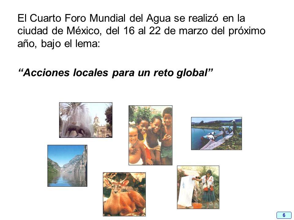 6 El Cuarto Foro Mundial del Agua se realizó en la ciudad de México, del 16 al 22 de marzo del próximo año, bajo el lema: Acciones locales para un ret